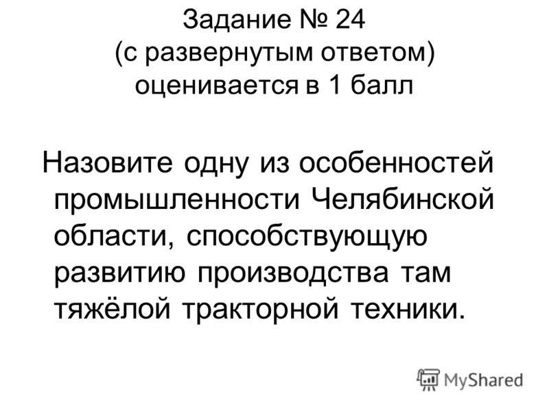 Задание 24 (с развернутым ответом) оценивается в 1 балл Назовите одну из особенностей промышленности Челябинской области, способствующую развитию производства там тяжёлой тракторной техники.