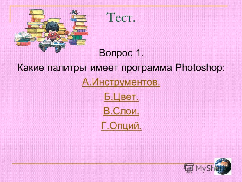 Тест. Вопрос 1. Какие палитры имеет программа Photoshop: А.Инструментов. Б.Цвет. В.Слои. Г.Опций.