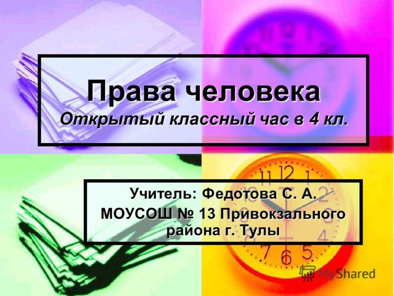 Права человека Открытый классный час в 4 кл. Учитель: Федотова С. А. МОУСОШ 13 Привокзального района г. Тулы