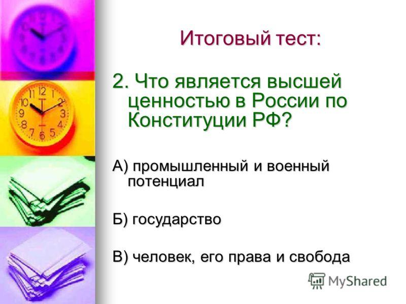 Итоговый тест: 2. Что является высшей ценностью в России по Конституции РФ? А) промышленный и военный потенциал Б) государство В) человек, его права и свобода