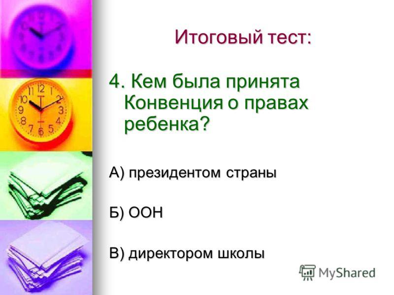 Итоговый тест: 4. Кем была принята Конвенция о правах ребенка? А) президентом страны Б) ООН В) директором школы