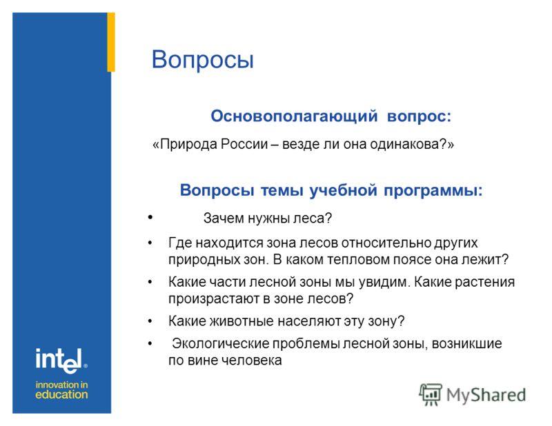 Вопросы Основополагающий вопрос: «Природа России – везде ли она одинакова?» Вопросы темы учебной программы: Зачем нужны леса? Где находится зона лесов относительно других природных зон. В каком тепловом поясе она лежит? Какие части лесной зоны мы уви