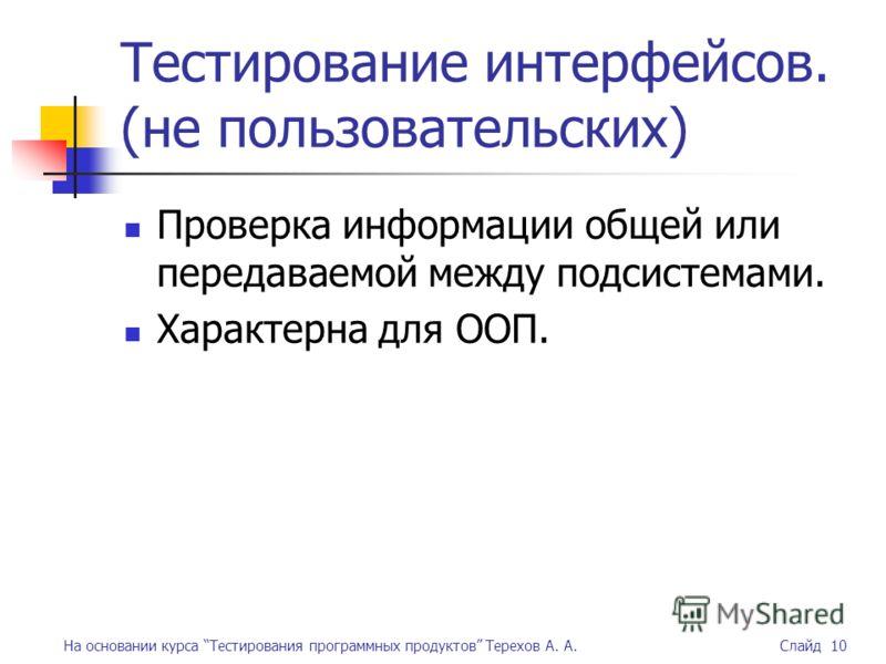 На основании курса Тестирования программных продуктов Терехов А. А. Слайд 10 Тестирование интерфейсов. (не пользовательских) Проверка информации общей или передаваемой между подсистемами. Характерна для ООП.