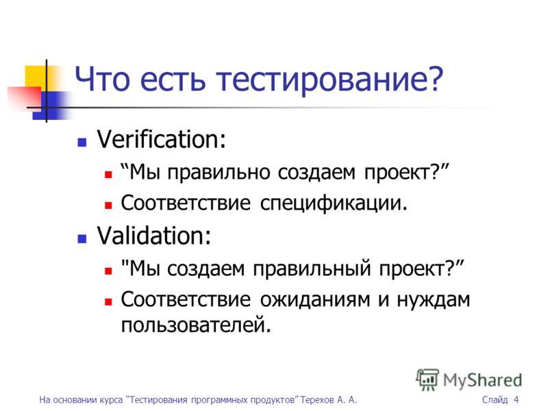 На основании курса Тестирования программных продуктов Терехов А. А. Слайд 4 Что есть тестирование? Verification: Мы правильно создаем проект? Соответствие спецификации. Validation: