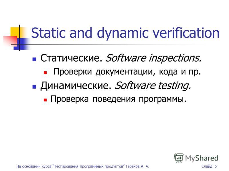 На основании курса Тестирования программных продуктов Терехов А. А. Слайд 5 Static and dynamic verification Статические. Software inspections. Проверки документации, кода и пр. Динамические. Software testing. Проверка поведения программы.