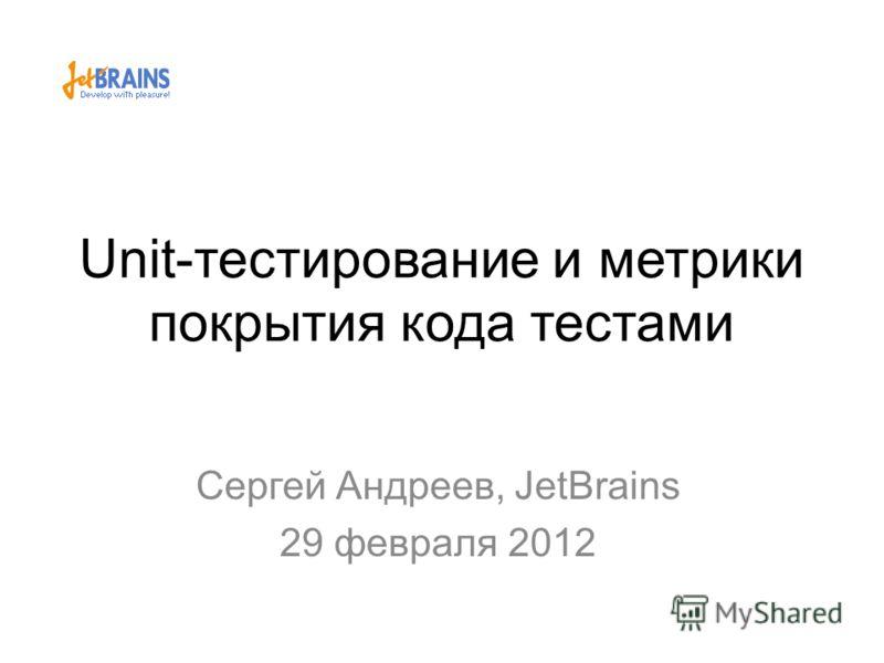 Unit-тестирование и метрики покрытия кода тестами Сергей Андреев, JetBrains 29 февраля 2012