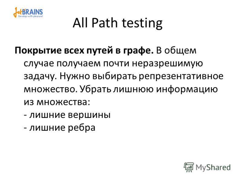 All Path testing Покрытие всех путей в графе. В общем случае получаем почти неразрешимую задачу. Нужно выбирать репрезентативное множество. Убрать лишнюю информацию из множества: - лишние вершины - лишние ребра