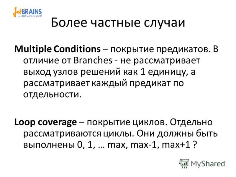 Более частные случаи Multiple Conditions – покрытие предикатов. В отличие от Branches - не рассматривает выход узлов решений как 1 единицу, а рассматривает каждый предикат по отдельности. Loop coverage – покрытие циклов. Отдельно рассматриваются цикл