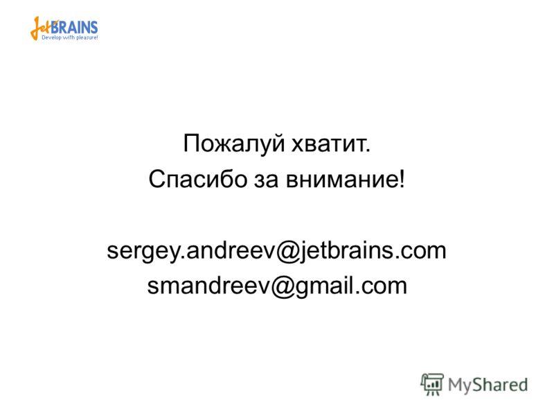 Пожалуй хватит. Спасибо за внимание! sergey.andreev@jetbrains.com smandreev@gmail.com
