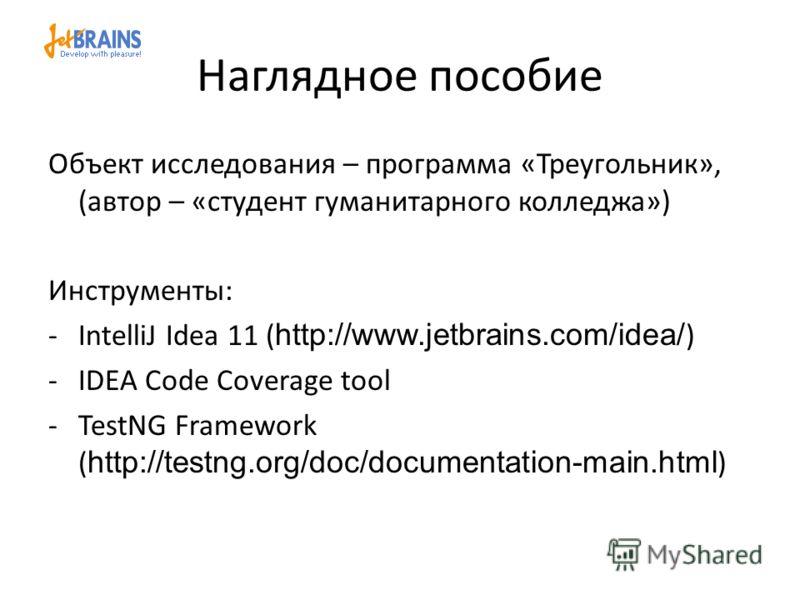 Наглядное пособие Объект исследования – программа «Треугольник», (автор – «студент гуманитарного колледжа») Инструменты: -IntelliJ Idea 11 ( http://www.jetbrains.com/idea/ ) -IDEA Code Coverage tool -TestNG Framework ( http://testng.org/doc/documenta