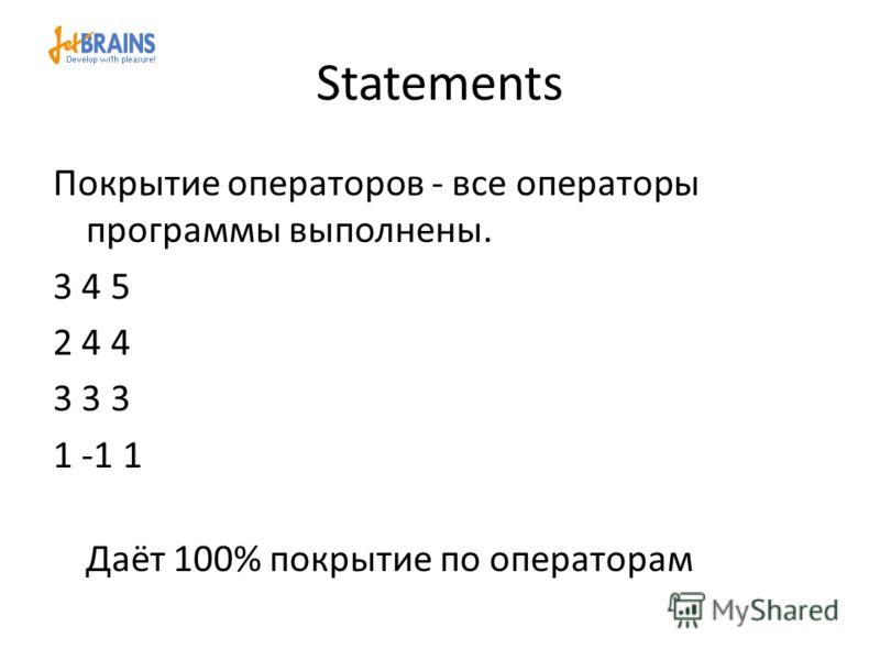 Statements Покрытие операторов - все операторы программы выполнены. 3 4 5 2 4 4 3 3 3 1 -1 1 Даёт 100% покрытие по операторам