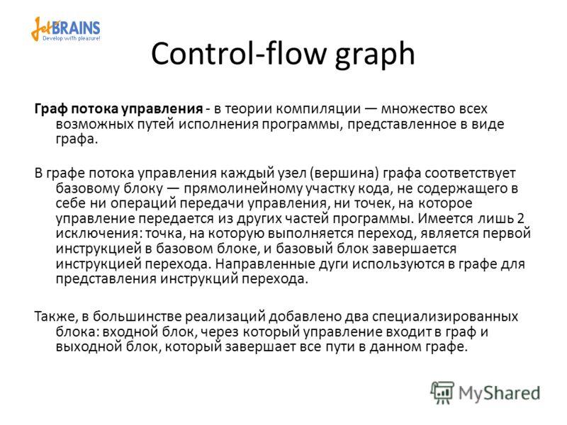 Control-flow graph Граф потока управления - в теории компиляции множество всех возможных путей исполнения программы, представленное в виде графa. В графе потока управления каждый узел (вершина) графа соответствует базовому блоку прямолинейному участк