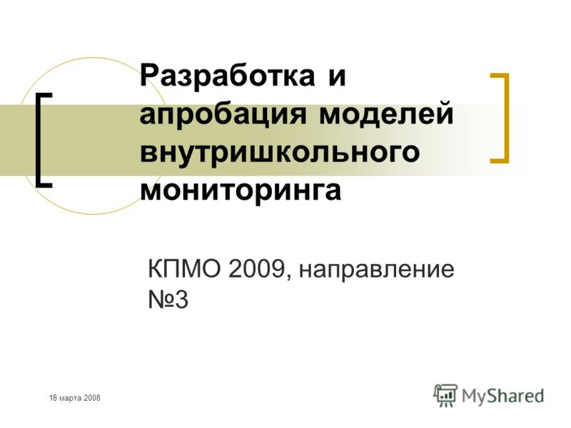 18 марта 2008 Разработка и апробация моделей внутришкольного мониторинга КПМО 2009, направление 3