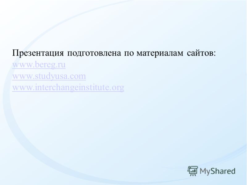 Презентация подготовлена по материалам сайтов: www.bereg.ru www.studyusa.com www.interchangeinstitute.org