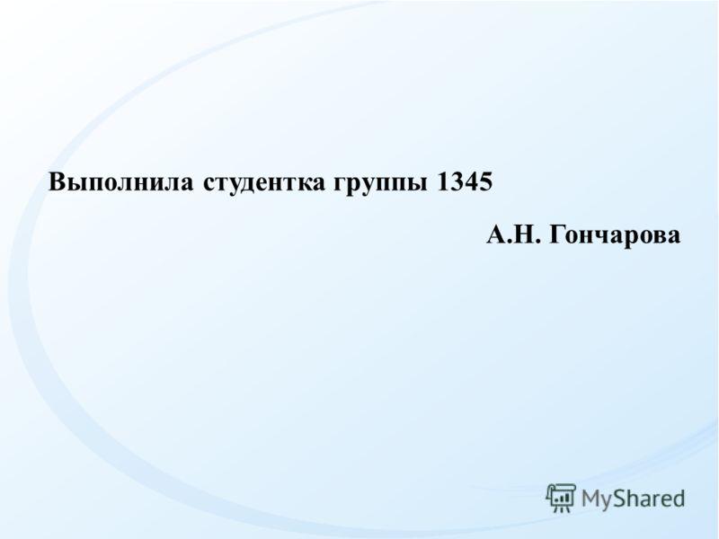 Выполнила студентка группы 1345 А.Н. Гончарова