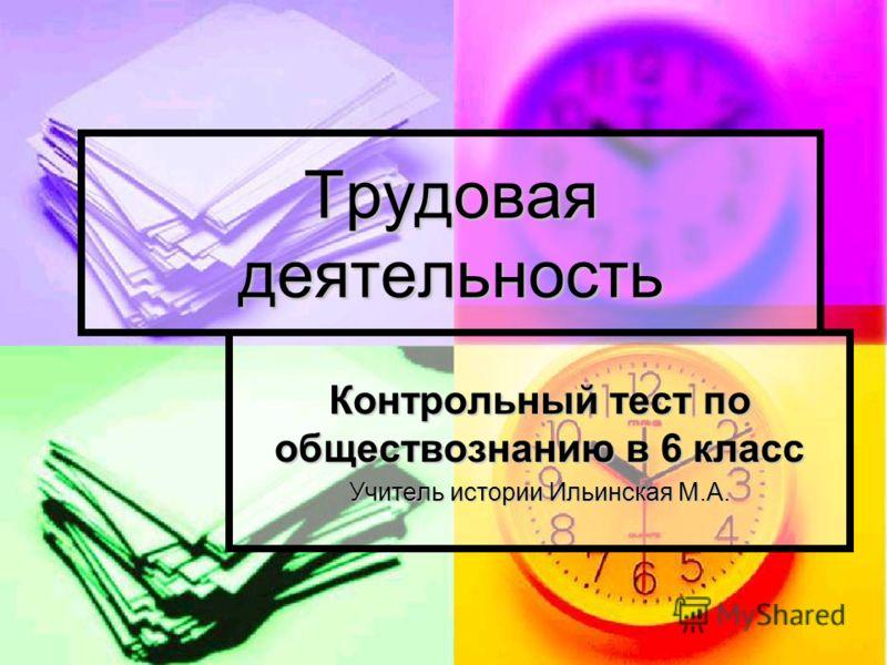Трудовая деятельность Контрольный тест по обществознанию в 6 класс Учитель истории Ильинская М.А.