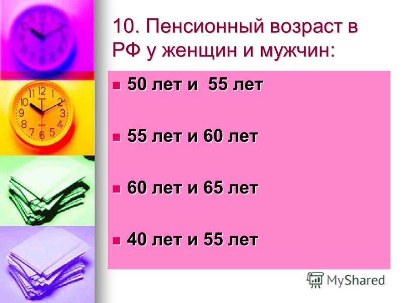 10. Пенсионный возраст в РФ у женщин и мужчин: 50 лет и 55 лет 50 лет и 55 лет 55 лет и 60 лет 55 лет и 60 лет 60 лет и 65 лет 60 лет и 65 лет 40 лет и 55 лет 40 лет и 55 лет