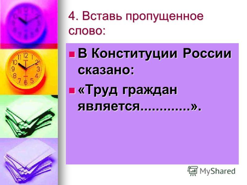 4. Вставь пропущенное слово: В Конституции России сказано: В Конституции России сказано: «Труд граждан является.............». «Труд граждан является.............».