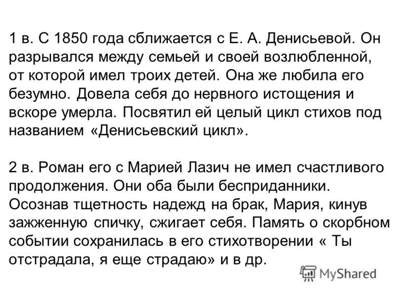 1 в. С 1850 года сближается с Е. А. Денисьевой. Он разрывался между семьей и своей возлюбленной, от которой имел троих детей. Она же любила его безумно. Довела себя до нервного истощения и вскоре умерла. Посвятил ей целый цикл стихов под названием «Д