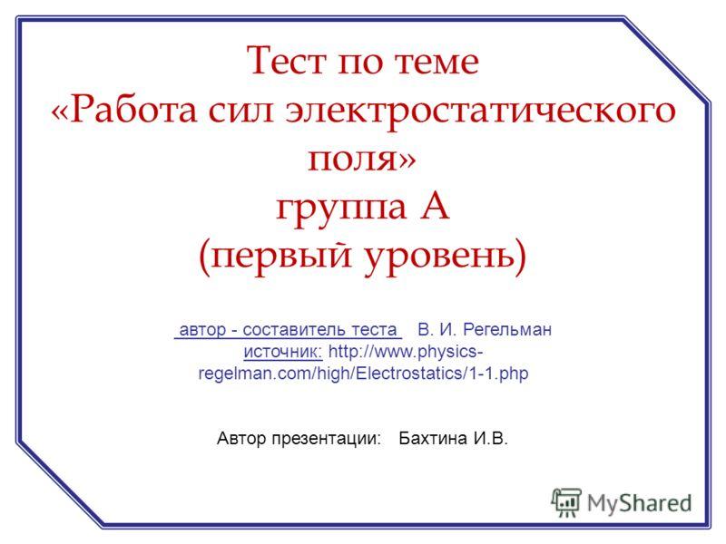 автор - составитель теста В. И. Регельман источник: http://www.physics- regelman.com/high/Electrostatics/1-1.php Автор презентации: Бахтина И.В. Тест по теме «Работа сил электростатического поля» группа А (первый уровень)