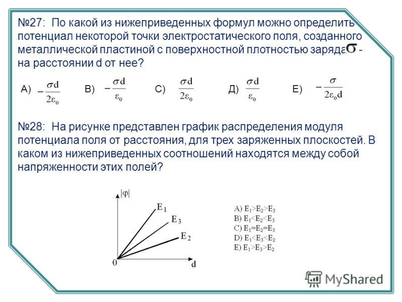 27: По какой из нижеприведенных формул можно определить потенциал некоторой точки электростатического поля, созданного металлической пластиной с поверхностной плотностью заряда - на расстоянии d от нее? С)В)А)Е)Д) 28: На рисунке представлен график ра