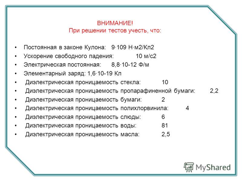 Постоянная в законе Кулона:9·109 Н·м2/Кл2 Ускорение свободного падения:10 м/с2 Электрическая постоянная:8,8·10-12 Ф/м Элементарный заряд:1,6·10-19 Кл Диэлектрическая проницаемость стекла: 10 Диэлектрическая проницаемость пропарафиненной бумаги: 2,2 Д