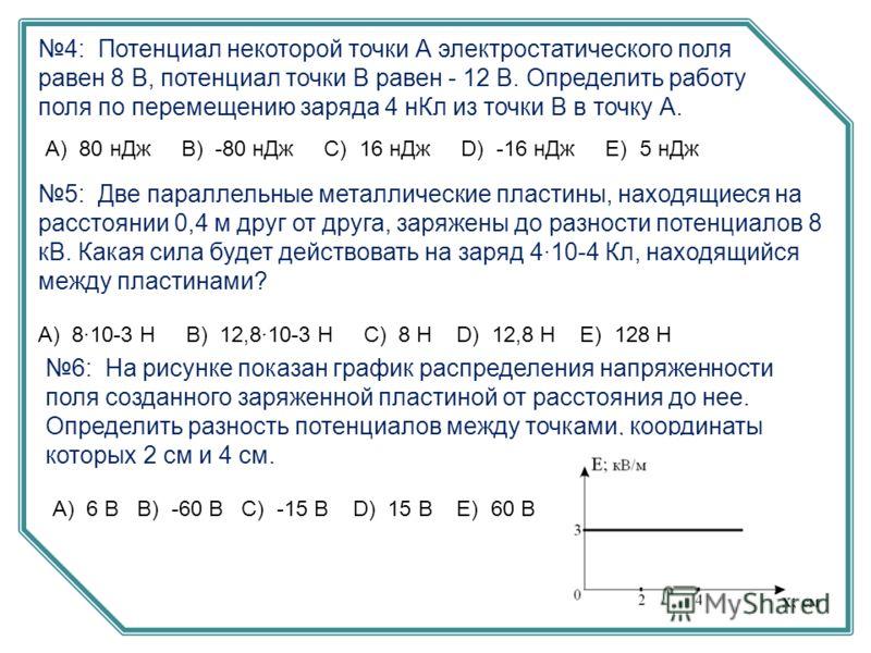 4: Потенциал некоторой точки А электростатического поля равен 8 В, потенциал точки В равен - 12 В. Определить работу поля по перемещению заряда 4 нКл из точки В в точку А. А) 80 нДж B) -80 нДж C) 16 нДж D) -16 нДж E) 5 нДж 5: Две параллельные металли