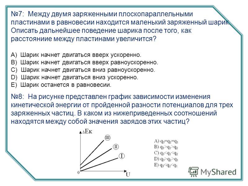 7: Между двумя заряженными плоскопараллельными пластинами в равновесии находится маленький заряженный шарик. Описать дальнейшее поведение шарика после того, как расстояниие между пластинами увеличится? А) Шарик начнет двигаться вверх ускоренно. B) Ша