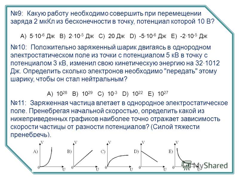 9: Какую работу необходимо совершить при перемещении заряда 2 мкКл из бесконечности в точку, потенциал которой 10 В? А) 5·10 -6 Дж B) 2·10 -5 Дж C) 20 Дж D) -5·10 -6 Дж E) -2·10 -5 Дж 10: Положительно заряженный шарик двигаясь в однородном электроста