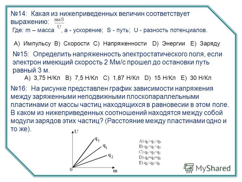 14: Какая из нижеприведенных величин соответствует выражению: Где: m – масса ; a - ускорение; S - путь; U - разность потенциалов. А) Импульсу B) Скорости C) Напряженности D) Энергии E) Заряду 15: Определить напряженность электростатического поля, есл