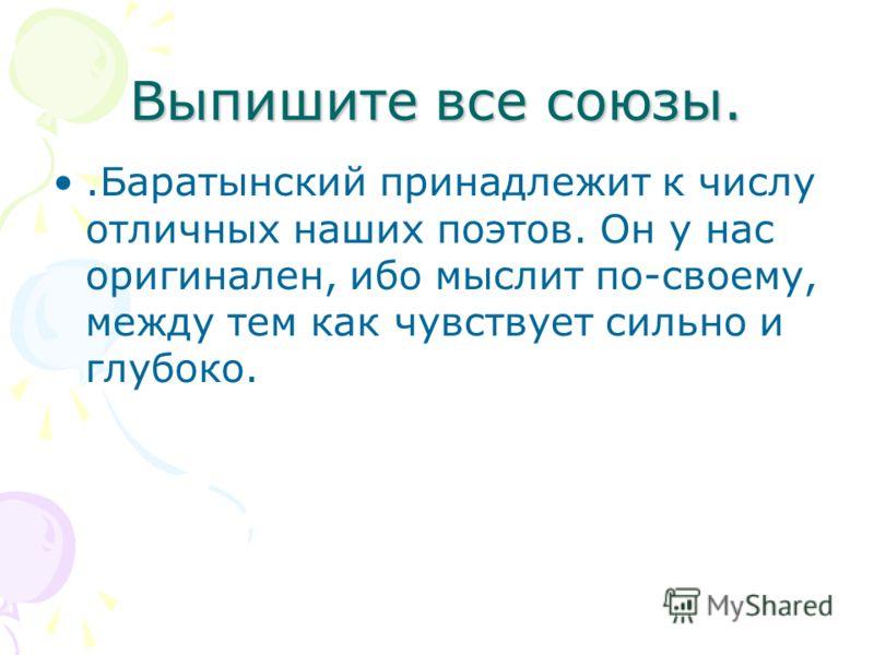 Выпишите все союзы..Баратынский принадлежит к числу отличных наших поэтов. Он у нас оригинален, ибо мыслит по-своему, между тем как чувствует сильно и глубоко.