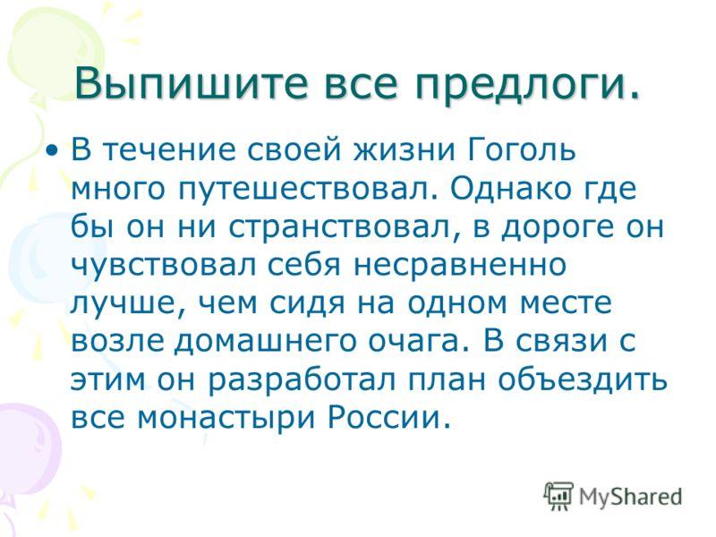 Выпишите все предлоги. В течение своей жизни Гоголь много путешествовал. Однако где бы он ни странствовал, в дороге он чувствовал себя несравненно лучше, чем сидя на одном месте возле домашнего очага. В связи с этим он разработал план объездить все м
