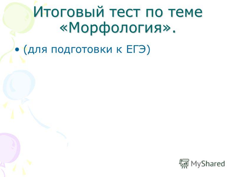 Итоговый тест по теме «Морфология». (для подготовки к ЕГЭ)