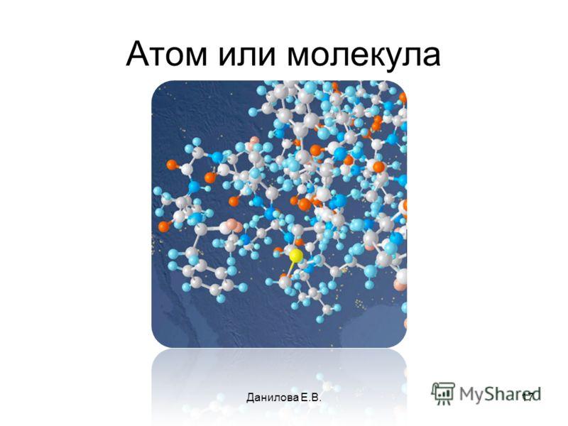 Атом или молекула 17Данилова Е.В.