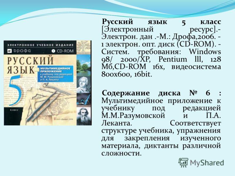 Русский язык 5 класс [Электронный ресурс].- Электрон. дан.-М.: Дрофа,2006. - 1 электрон. опт. диск (CD-ROM). - Систем. требования: Windows 98/ 2000/XP, Pentium lll, 128 Мб,CD-ROM 16x, видеосистема 800х600, 16bit. Содержание диска 6 : Мультимедийное п
