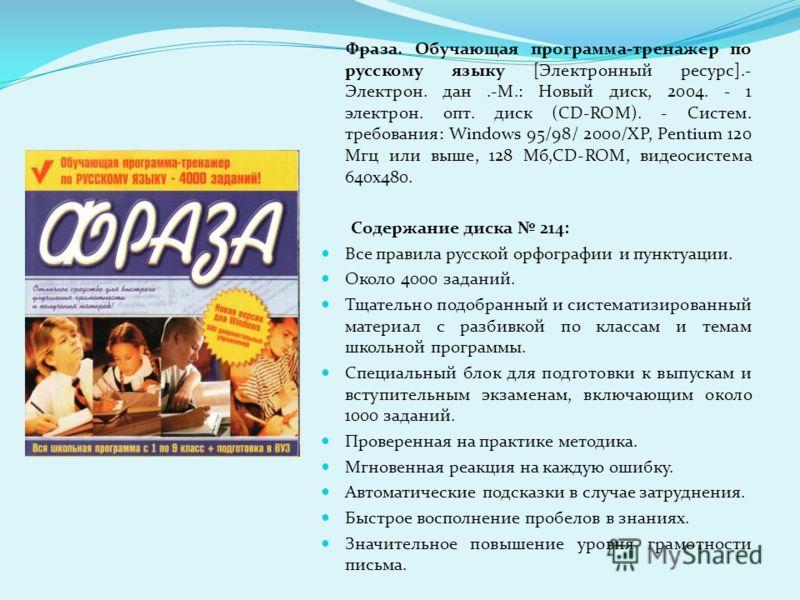 Фраза. Обучающая программа-тренажер по русскому языку [Электронный ресурс].- Электрон. дан.-М.: Новый диск, 2004. - 1 электрон. опт. диск (CD-ROM). - Систем. требования: Windows 95/98/ 2000/XP, Pentium 120 Мгц или выше, 128 Мб,CD-ROM, видеосистема 64