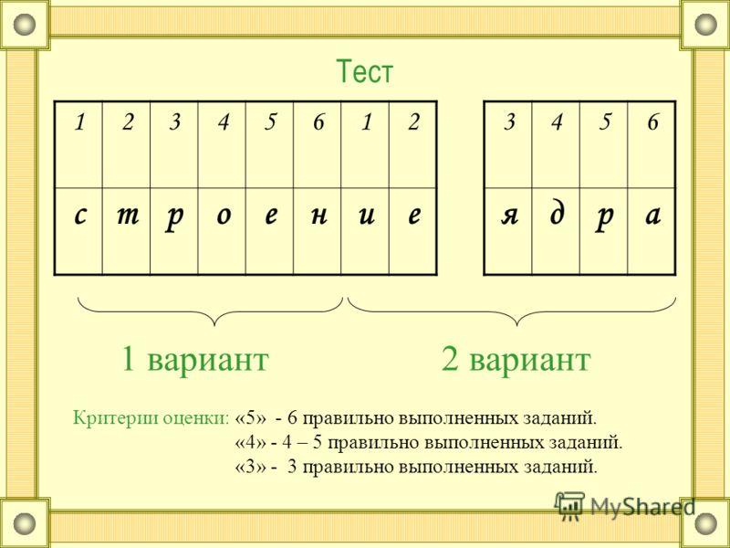 Тест 123456123456 строениеядра 1 вариант2 вариант Критерии оценки: «5» - 6 правильно выполненных заданий. «4» - 4 – 5 правильно выполненных заданий. «3» - 3 правильно выполненных заданий.