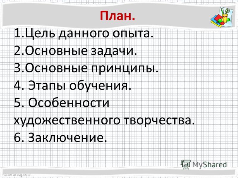 FokinaLida.75@mail.ru План. 1.Цель данного опыта. 2.Основные задачи. 3.Основные принципы. 4. Этапы обучения. 5. Особенности художественного творчества. 6. Заключение.