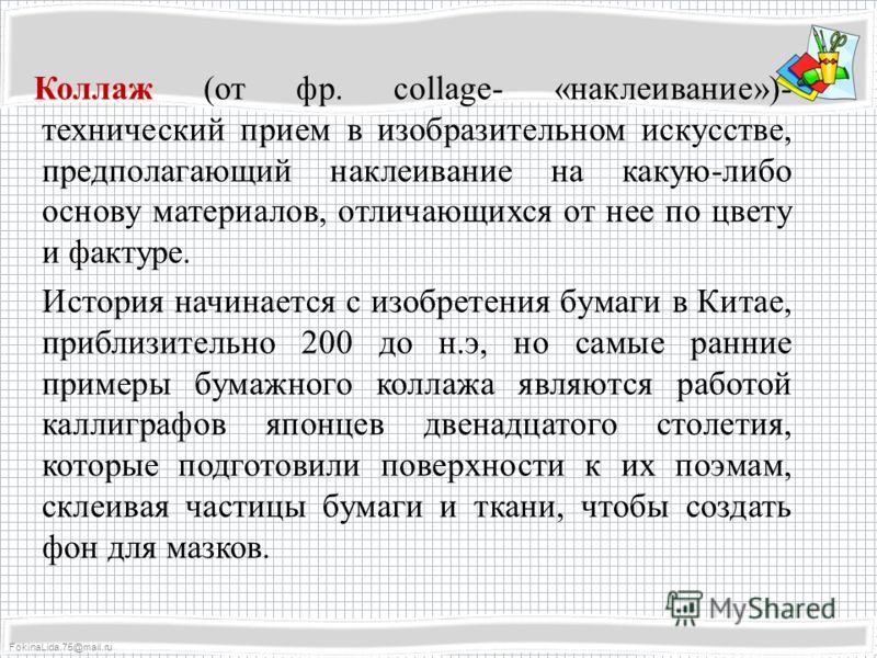 FokinaLida.75@mail.ru Коллаж (от фр. сollage- «наклеивание»)- технический прием в изобразительном искусстве, предполагающий наклеивание на какую-либо основу материалов, отличающихся от нее по цвету и фактуре. История начинается с изобретения бумаги в