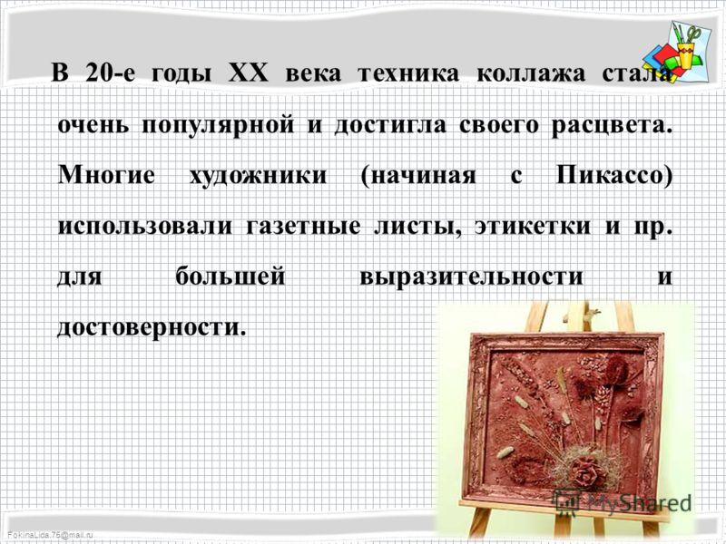 FokinaLida.75@mail.ru В 20-е годы ХХ века техника коллажа стала очень популярной и достигла своего расцвета. Многие художники (начиная с Пикассо) использовали газетные листы, этикетки и пр. для большей выразительности и достоверности.
