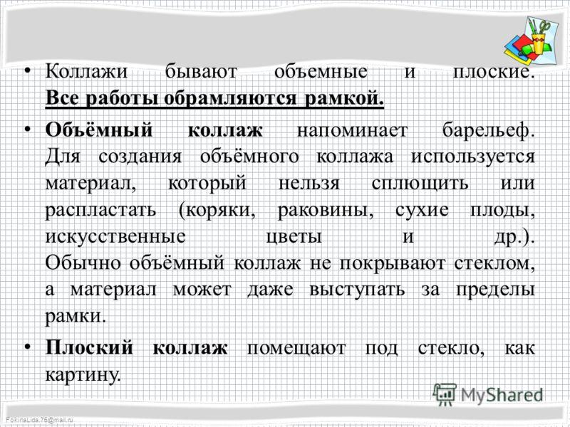 FokinaLida.75@mail.ru Коллажи бывают объемные и плоские. Все работы обрамляются рамкой. Объёмный коллаж напоминает барельеф. Для создания объёмного коллажа используется материал, который нельзя сплющить или распластать (коряки, раковины, сухие плоды,