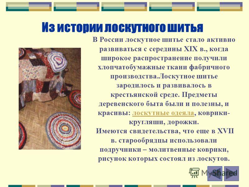 Из истории лоскутного шитья В России лоскутное шитье стало активно развиваться с середины XIX в., когда широкое распространение получили хлопчатобумажные ткани фабричного производства.Лоскутное шитье зародилось и развивалось в крестьянской среде. Пре