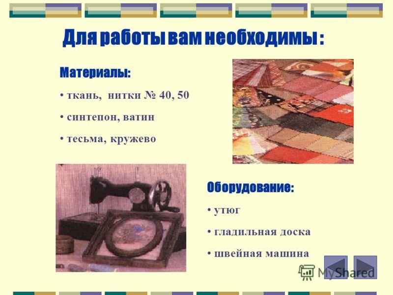Для работы вам необходимы : Материалы: ткань, нитки 40, 50 синтепон, ватин тесьма, кружево Оборудование: утюг гладильная доска швейная машина