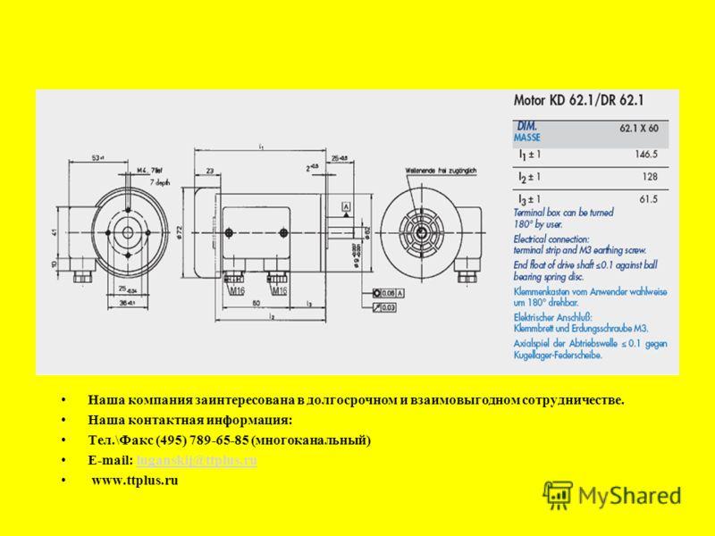 Наша компания заинтересована в долгосрочном и взаимовыгодном сотрудничестве. Наша контактная информация: Тел.\Факс (495) 789-65-85 (многоканальный) E-mail: luganskij@ttplus.ruluganskij@ttplus.ru www.ttplus.ru