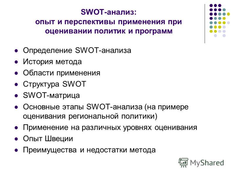 SWOT-анализ: опыт и перспективы применения при оценивании политик и программ Определение SWOT-анализа История метода Области применения Структура SWOT SWOT-матрица Основные этапы SWOT-анализа (на примере оценивания региональной политики) Применение н