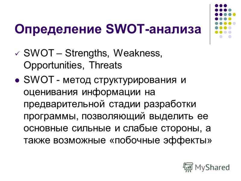 Определение SWOT-анализа SWOT – Strengths, Weakness, Opportunities, Threats SWOT - метод структурирования и оценивания информации на предварительной стадии разработки программы, позволяющий выделить ее основные сильные и слабые стороны, а также возмо
