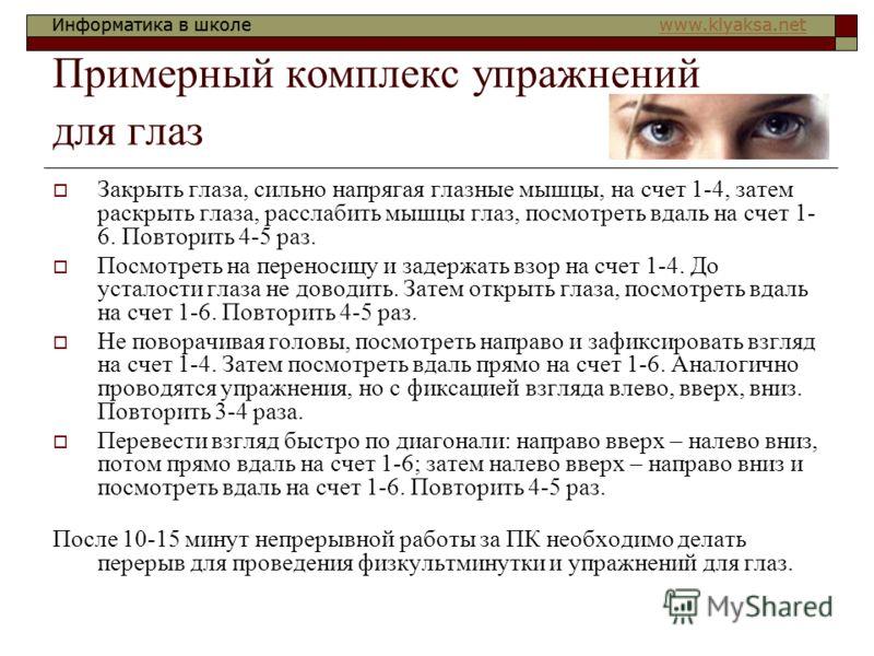 Информатика в школе www.klyaksa.netwww.klyaksa.netИнформатика в школе www.klyaksa.netwww.klyaksa.net Примерный комплекс упражнений для глаз Закрыть глаза, сильно напрягая глазные мышцы, на счет 1-4, затем раскрыть глаза, расслабить мышцы глаз, посмот