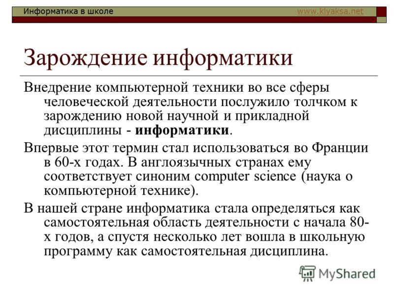 Информатика в школе www.klyaksa.netwww.klyaksa.netИнформатика в школе www.klyaksa.netwww.klyaksa.net Зарождение информатики Внедрение компьютерной техники во все сферы человеческой деятельности послужило толчком к зарождению новой научной и прикладно