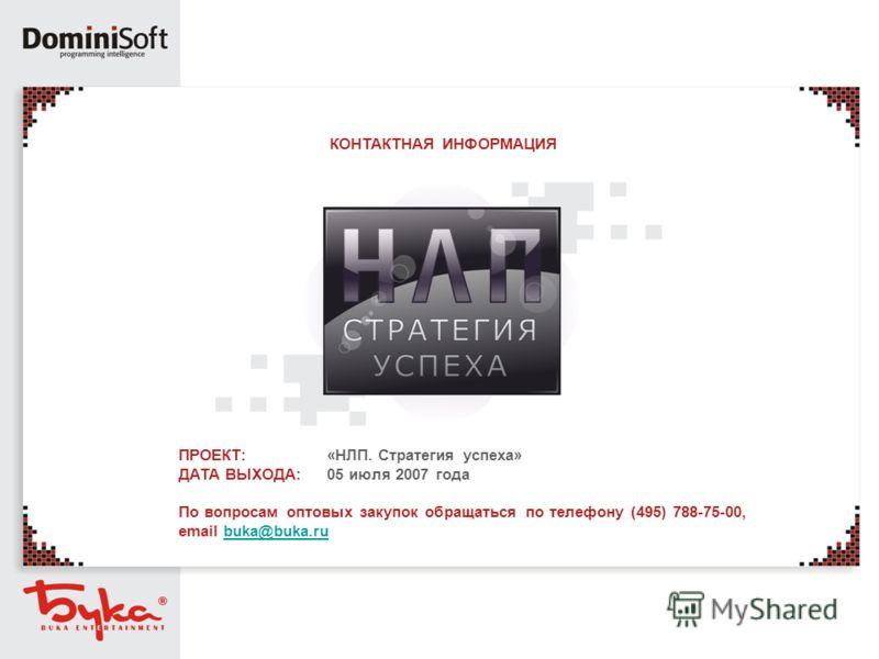 ПРОЕКТ: ДАТА ВЫХОДА: «НЛП. Стратегия успеха» 05 июля 2007 года КОНТАКТНАЯ ИНФОРМАЦИЯ По вопросам оптовых закупок обращаться по телефону (495) 788-75-00, email buka@buka.rubuka@buka.ru