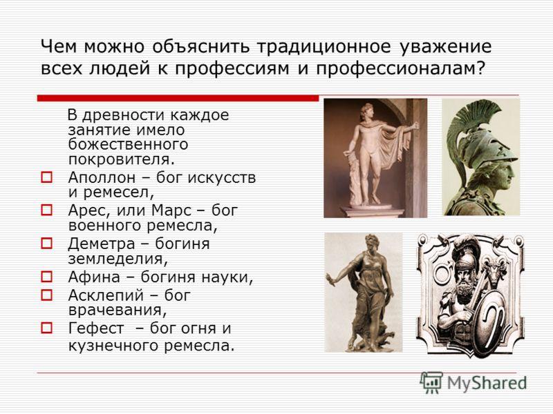 Чем можно объяснить традиционное уважение всех людей к профессиям и профессионалам? В древности каждое занятие имело божественного покровителя. Аполлон – бог искусств и ремесел, Арес, или Марс – бог военного ремесла, Деметра – богиня земледелия, Афин